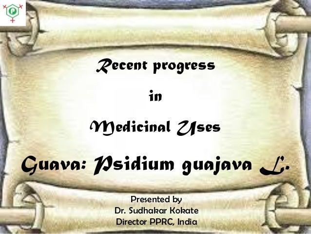 Recent progress in Medicinal Uses Guava: Psidium guajava L. Presented by Dr. Sudhakar Kokate Director PPRC, India