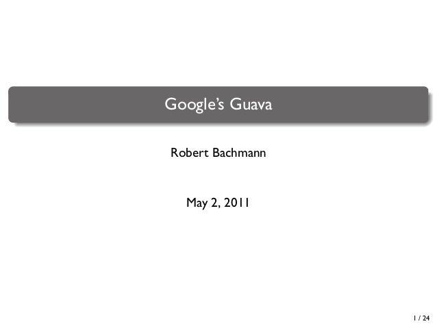 . .  Google's Guava Robert Bachmann  May 2, 2011  1 / 24