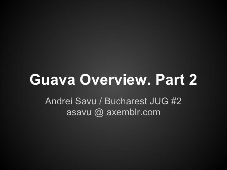 Guava Overview. Part 2  Andrei Savu / Bucharest JUG #2      asavu @ axemblr.com