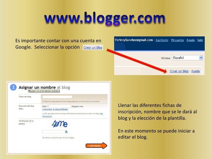 www.blogger.com<br />Es importante contar con una cuenta en Google.  Seleccionar la opción <br />Llenar las diferentes fic...