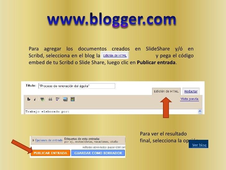 www.blogger.com<br />Para agregar los documentos creados en SlideShare y/ó en Scribd, selecciona en el blog la viñeta     ...