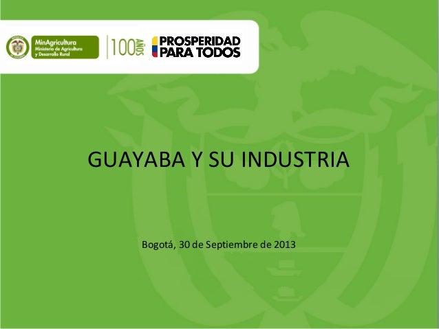 GUAYABA Y SU INDUSTRIA Bogotá, 30 de Septiembre de 2013