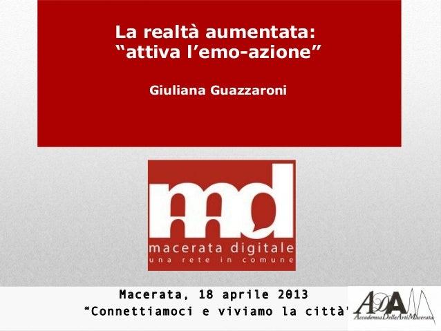 """La realtà aumentata:    """"attiva l'emo-azione""""        Giuliana Guazzaroni     Macerata, 18 aprile 2013""""Connettiamoci e vivi..."""