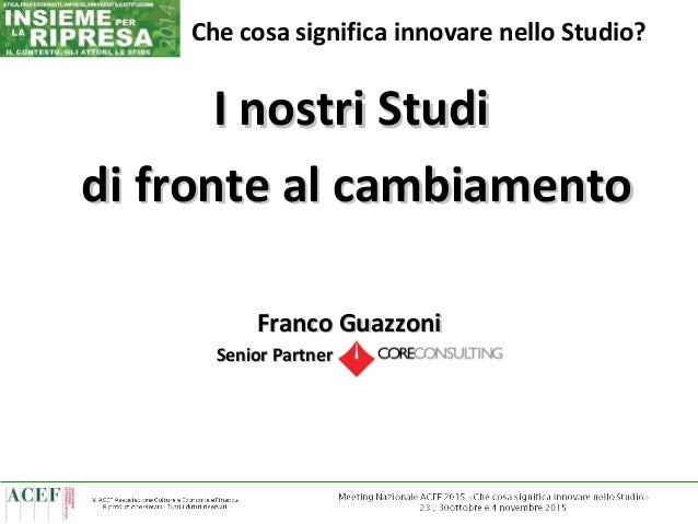 1 I nostri StudiI nostri Studi di fronte al cambiamentodi fronte al cambiamento Franco GuazzoniFranco Guazzoni Senior Part...
