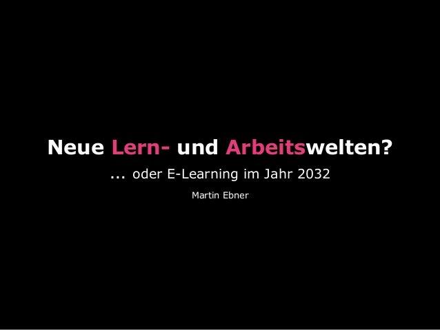 Neue Lern- und Arbeitswelten? … oder E-Learning im Jahr 2032 Martin Ebner