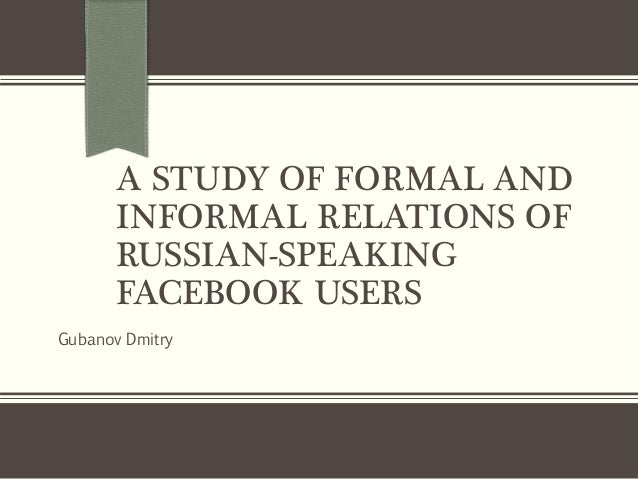 A STUDY OF FORMAL AND INFORMAL RELATIONS OF RUSSIAN-SPEAKING FACEBOOK USERS Gubanov Dmitry