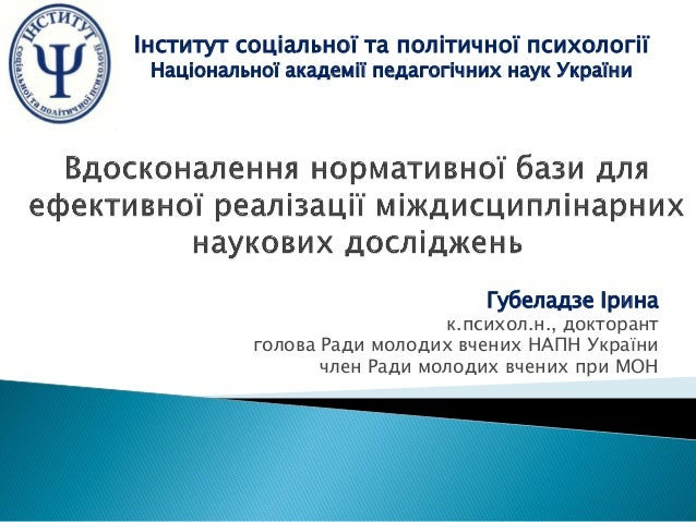 Губеладзе Ірина к.психол.н., докторант голова Ради молодих вчених НАПН України член Ради молодих вчених при МОН Інститут с...