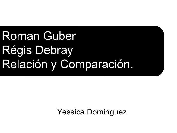 Roman GuberRégis DebrayRelación y Comparación.         Yessica Dominguez