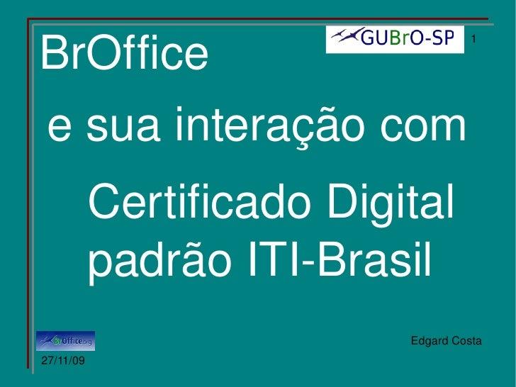 BrOffice e sua interação com Certificado Digital padrão ITI-Brasil 15/04/09 Edgard Costa