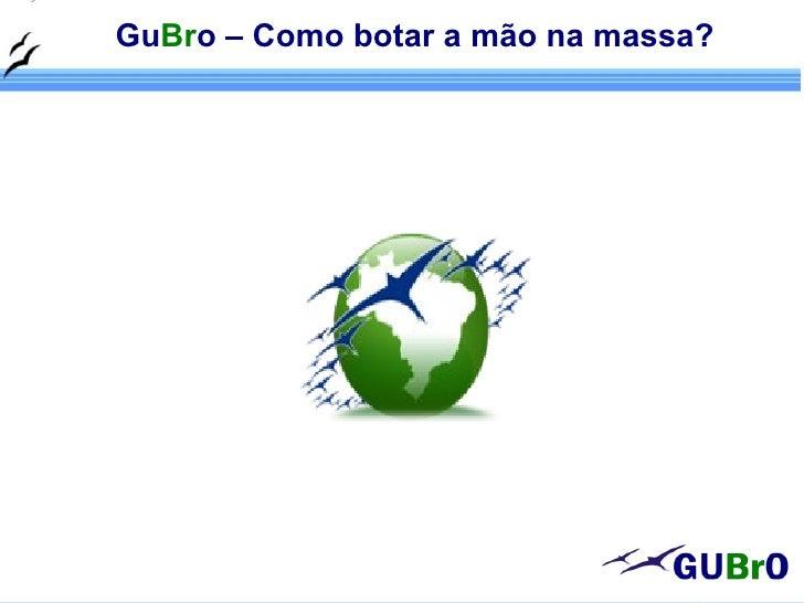 GuBro – Como botar a mão na massa?