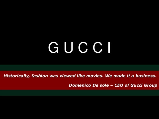 G U C C I  Historically, fashion was viewed like movies. We made it a business.  Domenico De sole – CEO of Gucci Group