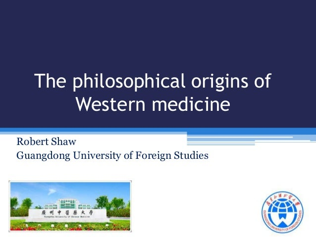 The philosophical origins of Western medicine Robert Shaw Guangdong University of Foreign Studies