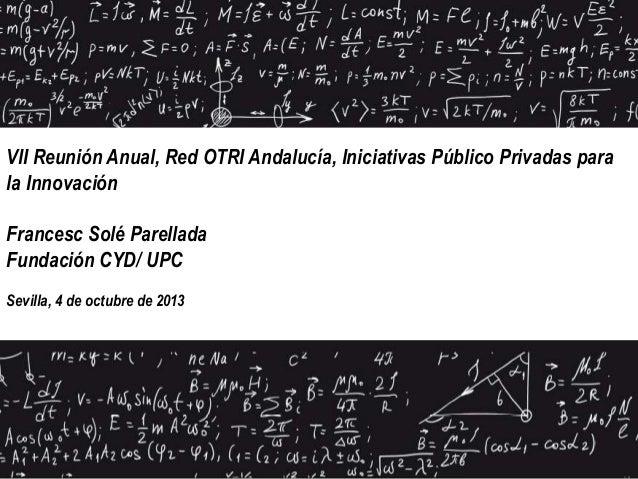 VII Reunión Anual, Red OTRI Andalucía, Iniciativas Público Privadas para la Innovación Francesc Solé Parellada Fundación C...