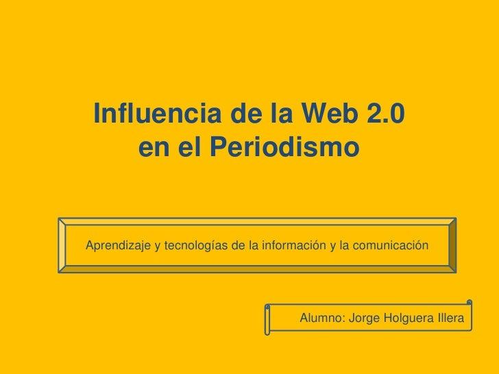 Influencia de la Web 2.0 en el Periodismo<br />Aprendizaje y tecnologías de la información y la comunicación<br />Alumno: ...