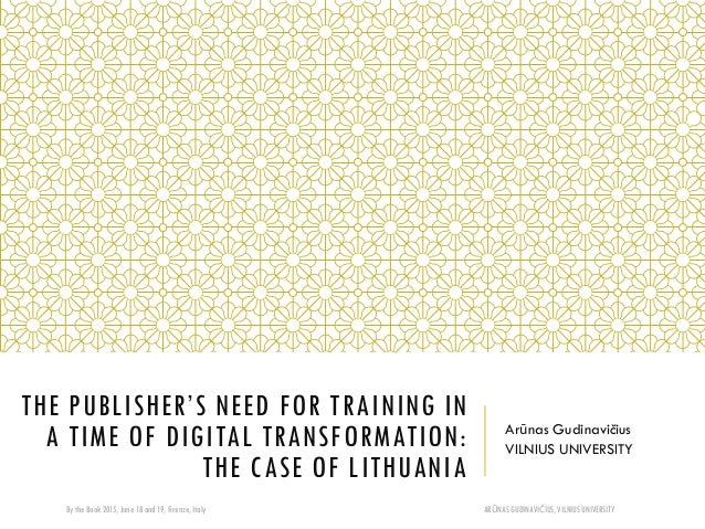 THE PUBLISHER'S NEED FOR TRAINING IN A TIME OF DIGITAL TRANSFORMATION: THE CASE OF LITHUANIA Arūnas Gudinavičius VILNIUS U...