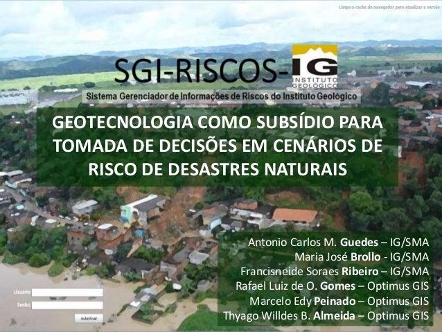 GEOTECNOLOGIA COMO SUBSÍDIO PARA TOMADA DE DECISÕES EM CENÁRIOS DE RISCO DE DESASTRES NATURAIS Antonio Carlos M. Guedes – ...