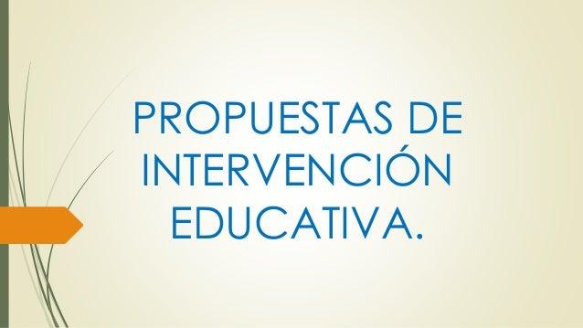 PROPUESTAS DE INTERVENCIÓN EDUCATIVA.