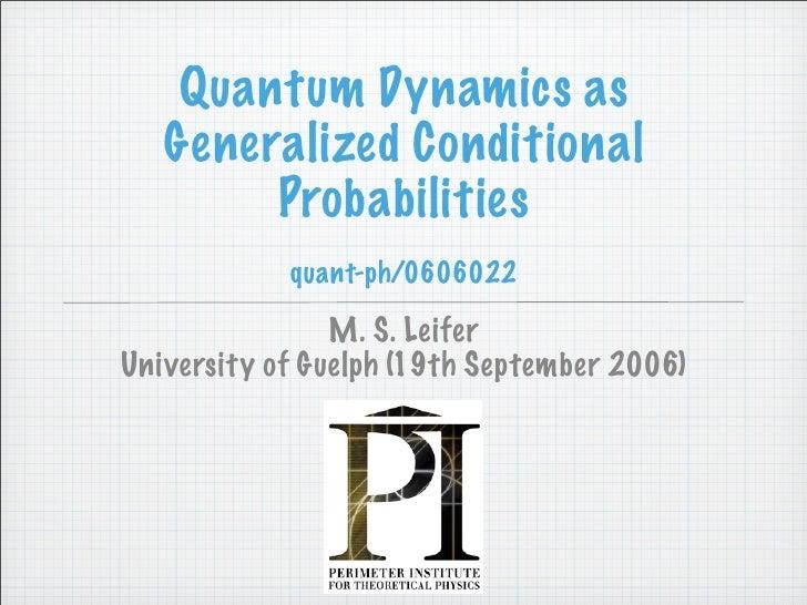Quantum Dynamics as    Generalized Conditional         Probabilities             quant-ph/0606022                  M. S. L...