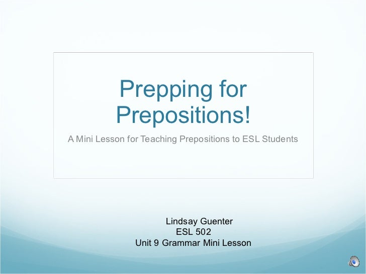 Prepping for Prepositions! A Mini Lesson for Teaching Prepositions to ESL Students Lindsay Guenter ESL 502 Unit 9 Grammar ...