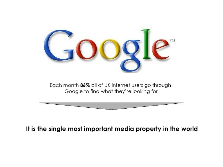 Each month  86%  all of UK internet users go through  Google to find what they're looking for It is the single most import...