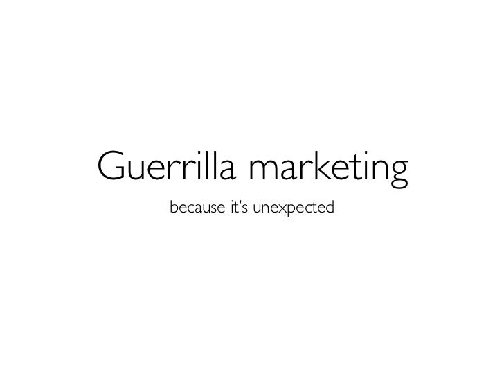 Guerrilla marketing    because it's unexpected