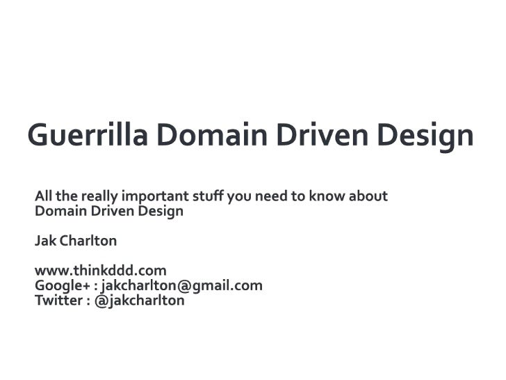 Guerrilla Domain Driven Design<br />All the really important stuff you need to know about Domain Driven Design<br />Jak Ch...