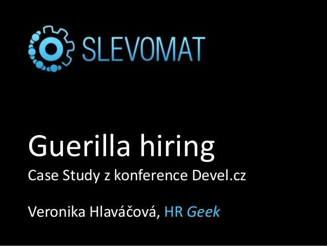 Guerilla hiring Case Study z konference Devel.cz Veronika Hlaváčová, HR Geek