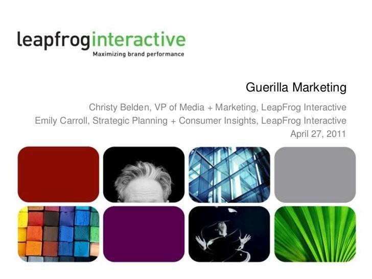 Guerilla Marketing <br />Christy Belden, VP of Media + Marketing, LeapFrog Interactive<br />Emily Carroll, Strategic Plann...