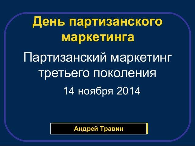 День партизанского  маркетинга  Партизанский маркетинг  третьего поколения  14 ноября 2014  ААннддрреейй ТТррааввиинн