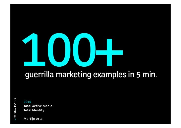 100+                   guerrilla marketing examples in 5 min.© TOTAL IDENTITY                   2010                   Tot...