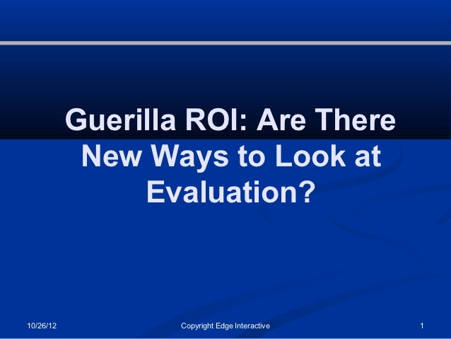 Guerilla ROI: Are There            New Ways to Look at                Evaluation?10/26/12           Copyright Edge Interac...
