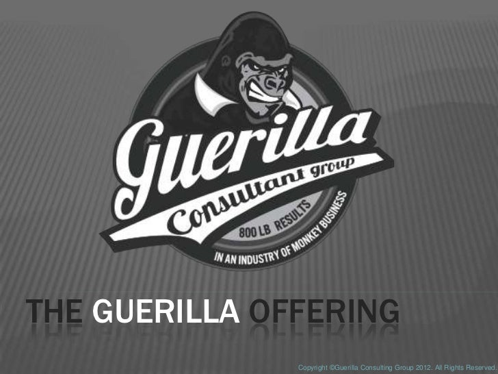 THE GUERILLA OFFERING               Copyright ©Guerilla Consulting Group 2012. All Rights Reserved.
