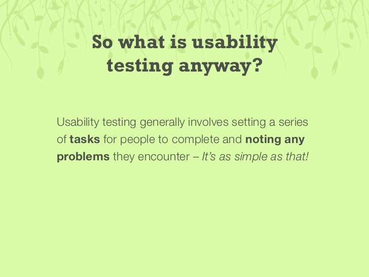 So what is usability         testing anyway?  Usability testing generally involves setting a series of tasks for people to...