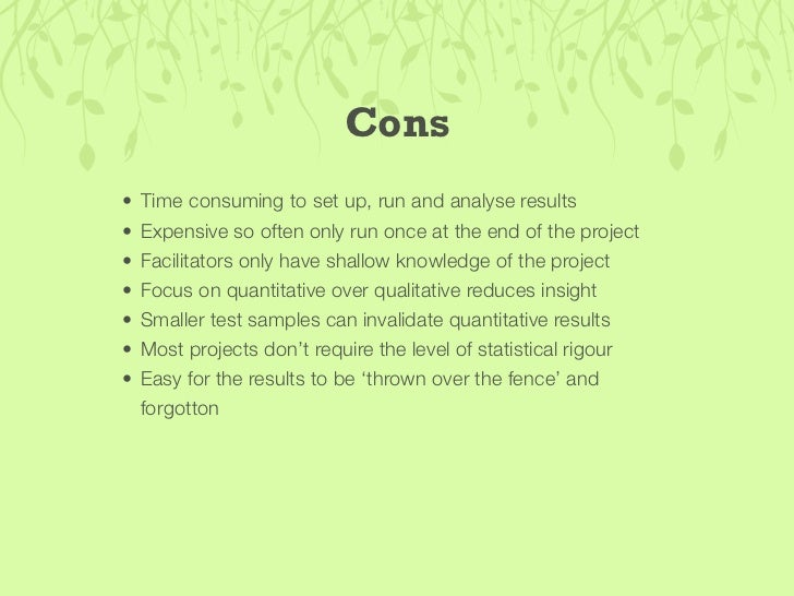Cons • Have to recruit subjects, arrange location and write tests   yourself. • Familiarity with project may introduce per...