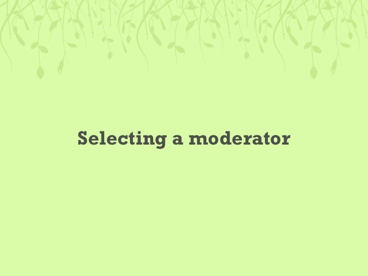 Be a good moderator • Be friendly and put the person at ease • Stay objective and detached. Try not to bond • Start with a...