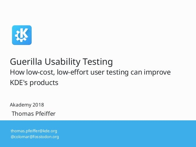 thomas.pfeiffer@kde.org @colomar@fosstodon.org Thomas Pfeiffer Guerilla Usability Testing How low-cost, low-effort user te...