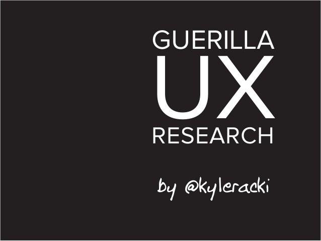 GUERILLA  UX RESEARCH by @kyleracki