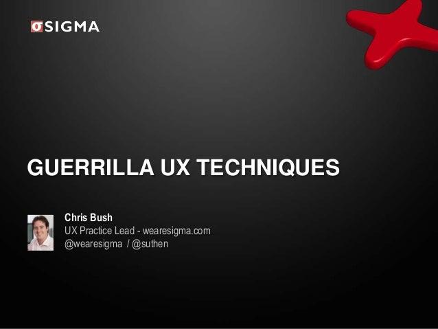 GUERRILLA UX TECHNIQUES Chris Bush UX Practice Lead - wearesigma.com @wearesigma / @suthen