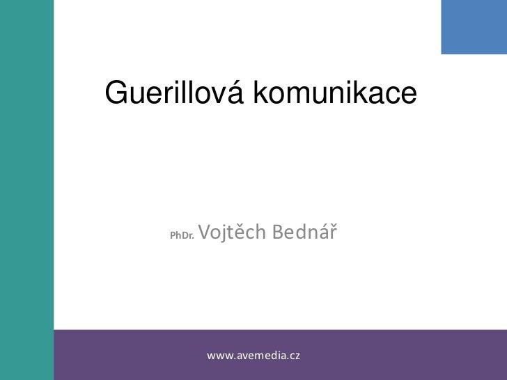 Guerillová komunikace<br />PhDr. Vojtěch Bednář<br />www.avemedia.cz <br />