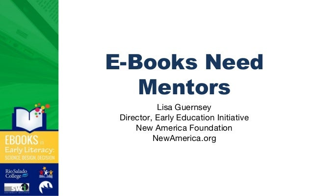E-Books Need Mentors Lisa Guernsey Director, Early Education Initiative New America Foundation NewAmerica.org
