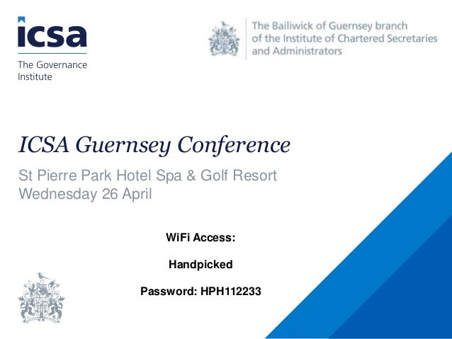 ICSA Guernsey Conference St Pierre Park Hotel Spa & Golf Resort Wednesday 26 April WiFi Access: Handpicked Password: HPH11...