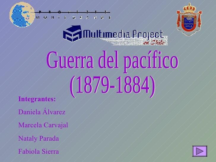 Guerra del pacífico (1879-1884) Integrantes: Daniela Álvarez Marcela Carvajal Nataly Parada Fabiola Sierra