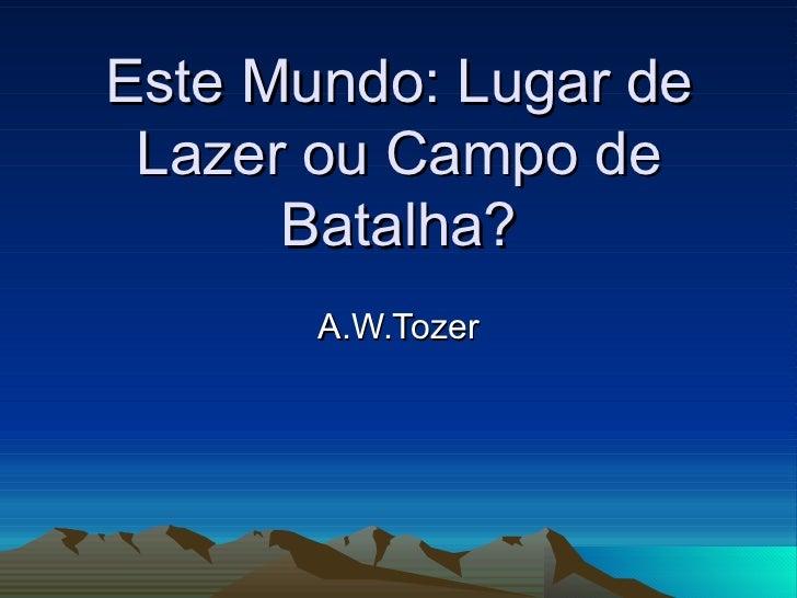 Este Mundo: Lugar de Lazer ou Campo de Batalha? A.W.Tozer