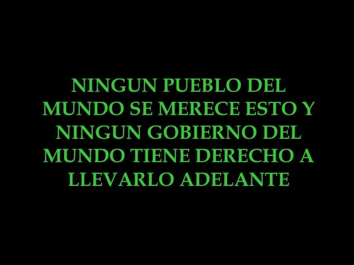 NINGUN PUEBLO DEL MUNDO SE MERECE ESTO Y NINGUN GOBIERNO DEL MUNDO TIENE DERECHO A LLEVARLO ADELANTE