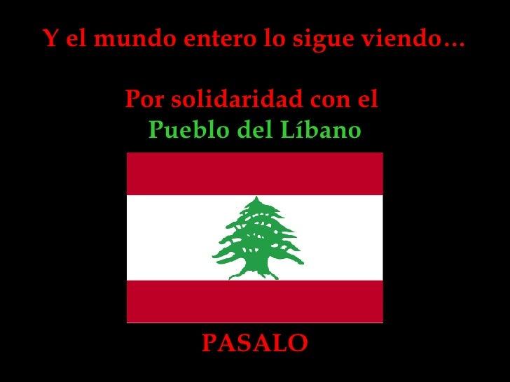 Y el mundo entero lo sigue viendo… Por solidaridad con el  Pueblo del Líbano PASALO
