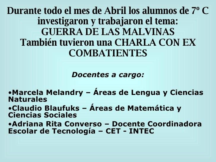Durante todo el mes de Abril los alumnos de 7º C investigaron y trabajaron el tema: GUERRA DE LAS MALVINAS También tuviero...