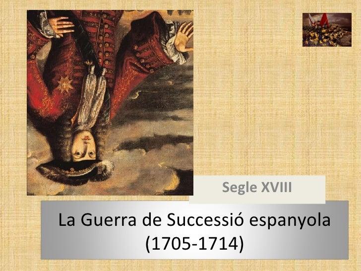Segle XVIII La Guerra de Successió espanyola (1705-1714)