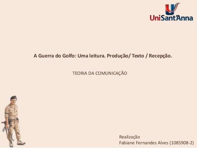 A Guerra do Golfo: Uma leitura. Produção/ Texto / Recepção. TEORIA DA COMUNICAÇÃO  Realização Fabiane Fernandes Alves (108...