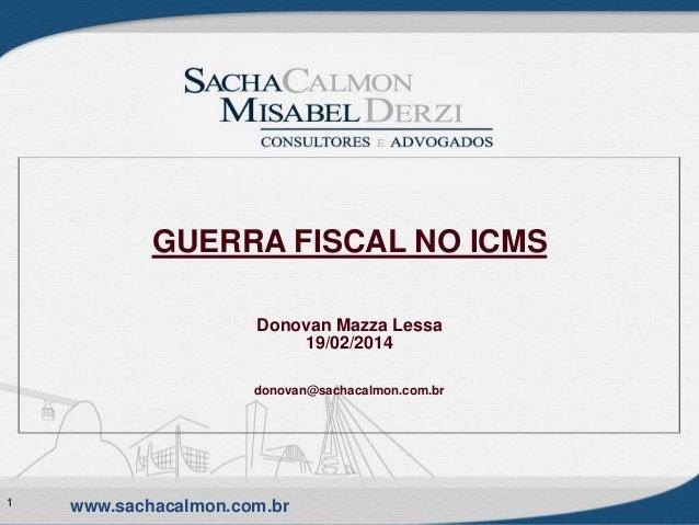 GUERRA FISCAL NO ICMS Donovan Mazza Lessa 19/02/2014 donovan@sachacalmon.com.br  1  www.sachacalmon.com.br
