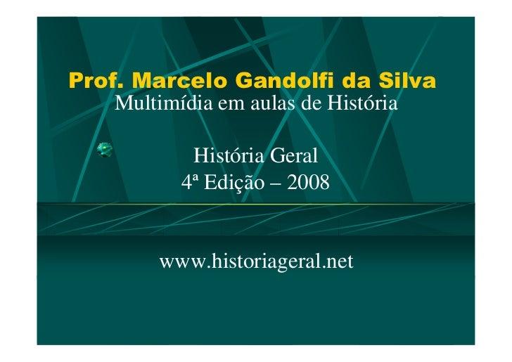 Prof. Marcelo Gandolfi da Silva    Multimídia em aulas de História           História Geral          4ª Edição – 2008     ...